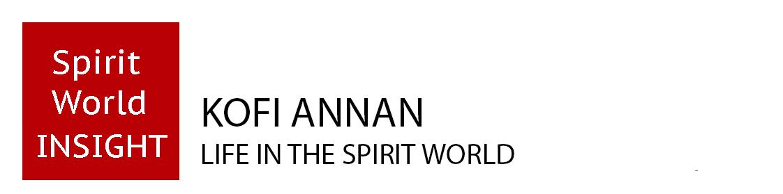 KOFI ANNAN - LIFE IN THE SPIRIT WORLD